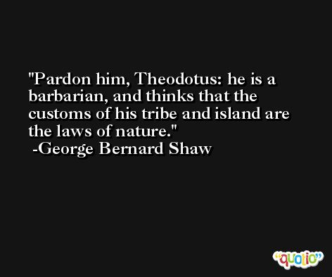 Pardon him, Theodotus: he is a barbarian, and thinks that the customs of his tribe and island are the laws of nature. -George Bernard Shaw