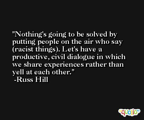 Nothing's going to be solved by putting people on the air who say (racist things). Let's have a productive, civil dialogue in which we share experiences rather than yell at each other. -Russ Hill