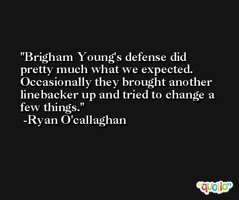 Brigham Young's defense did pretty much what we expected. Occasionally they brought another linebacker up and tried to change a few things. -Ryan O'callaghan