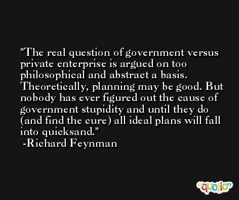 The real question of government versus private enterprise is argued on too philosophical and abstract a basis. Theoretically, planning may be good. But nobody has ever figured out the cause of government stupidity and until they do (and find the cure) all ideal plans will fall into quicksand. -Richard Feynman