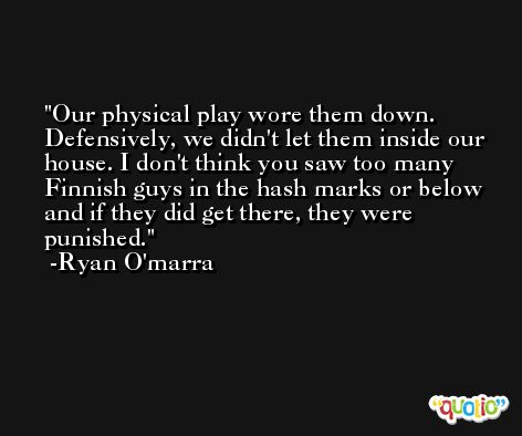 Our physical play wore them down. Defensively, we didn't let them inside our house. I don't think you saw too many Finnish guys in the hash marks or below and if they did get there, they were punished. -Ryan O'marra