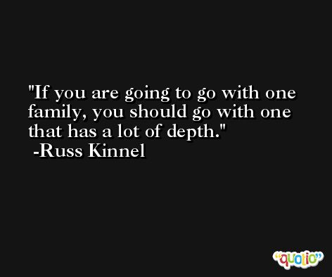 If you are going to go with one family, you should go with one that has a lot of depth. -Russ Kinnel