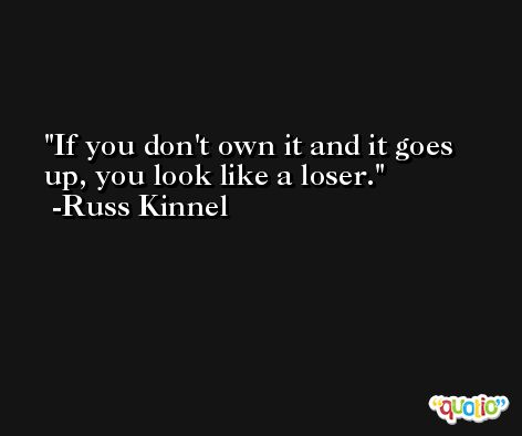 If you don't own it and it goes up, you look like a loser. -Russ Kinnel