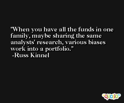 When you have all the funds in one family, maybe sharing the same analysts' research, various biases work into a portfolio. -Russ Kinnel