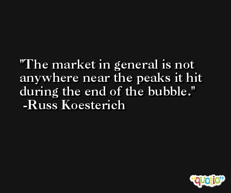 The market in general is not anywhere near the peaks it hit during the end of the bubble. -Russ Koesterich