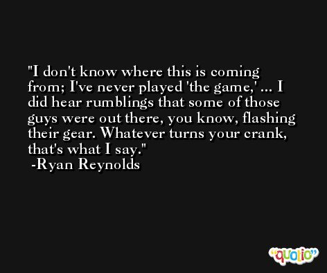 I don't know where this is coming from; I've never played 'the game,' ... I did hear rumblings that some of those guys were out there, you know, flashing their gear. Whatever turns your crank, that's what I say. -Ryan Reynolds