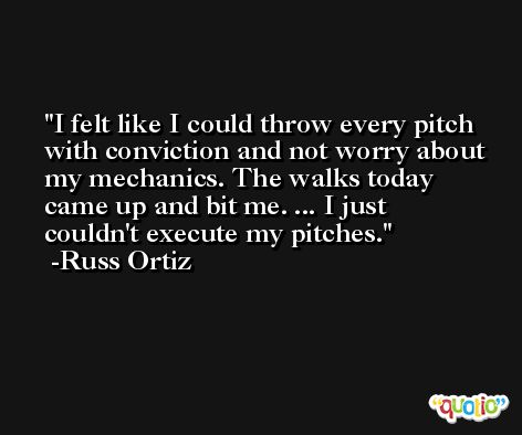I felt like I could throw every pitch with conviction and not worry about my mechanics. The walks today came up and bit me. ... I just couldn't execute my pitches. -Russ Ortiz