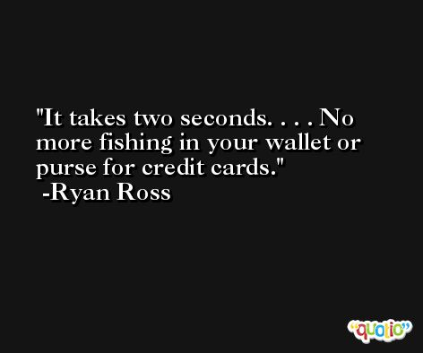 It takes two seconds. . . . No more fishing in your wallet or purse for credit cards. -Ryan Ross