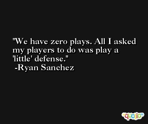 We have zero plays. All I asked my players to do was play a 'little' defense. -Ryan Sanchez