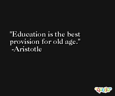 Education is the best provision for old age. -Aristotle