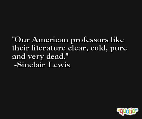 Our American professors like their literature clear, cold, pure and very dead. -Sinclair Lewis