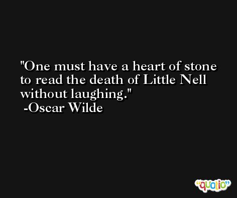 One must have a heart of stone to read the death of Little Nell without laughing. -Oscar Wilde