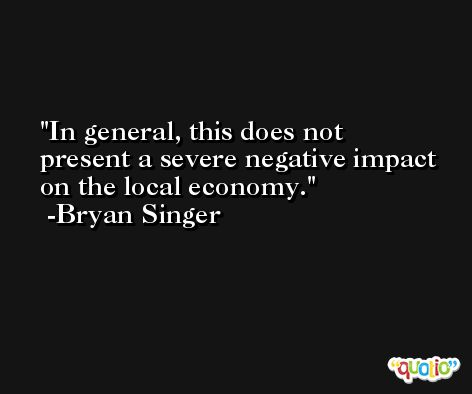 In general, this does not present a severe negative impact on the local economy. -Bryan Singer