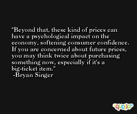 Beyond that, these kind of prices can have a psychological impact on the economy, softening consumer confidence. If you are concerned about future prices, you may think twice about purchasing something now, especially if it's a big-ticket item. -Bryan Singer
