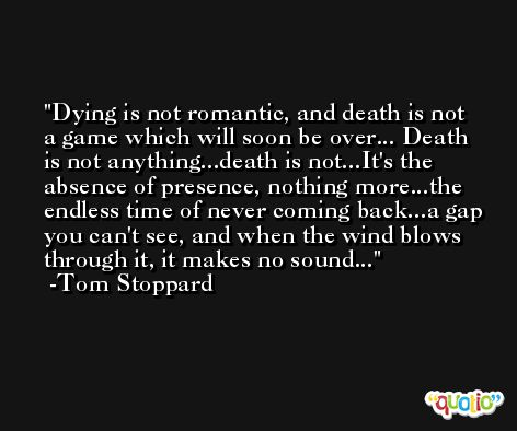 Dying is not romantic, and death is not a game which will soon be over... Death is not anything...death is not...It's the absence of presence, nothing more...the endless time of never coming back...a gap you can't see, and when the wind blows through it, it makes no sound... -Tom Stoppard