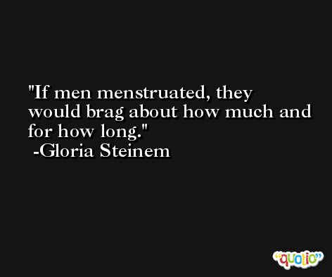 If men menstruated, they would brag about how much and for how long. -Gloria Steinem