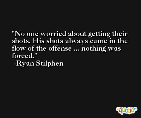 No one worried about getting their shots. His shots always came in the flow of the offense ... nothing was forced. -Ryan Stilphen