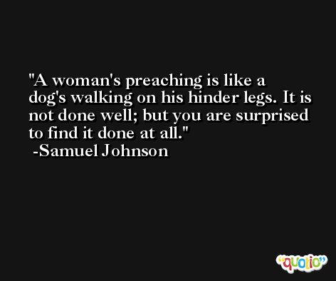 A woman's preaching is like a dog's walking on his hinder legs. It is not done well; but you are surprised to find it done at all. -Samuel Johnson