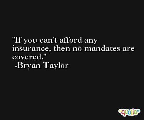 If you can't afford any insurance, then no mandates are covered. -Bryan Taylor