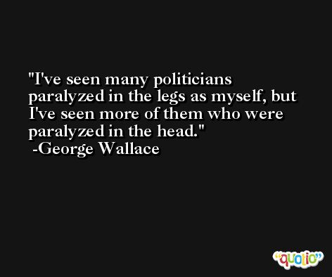 I've seen many politicians paralyzed in the legs as myself, but I've seen more of them who were paralyzed in the head. -George Wallace