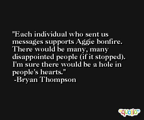 Each individual who sent us messages supports Aggie bonfire. There would be many, many disappointed people (if it stopped). I'm sure there would be a hole in people's hearts. -Bryan Thompson