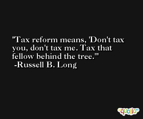 Tax reform means, 'Don't tax you, don't tax me. Tax that fellow behind the tree.' -Russell B. Long