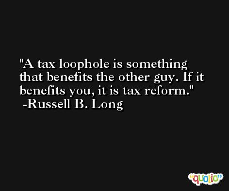 A tax loophole is something that benefits the other guy. If it benefits you, it is tax reform. -Russell B. Long