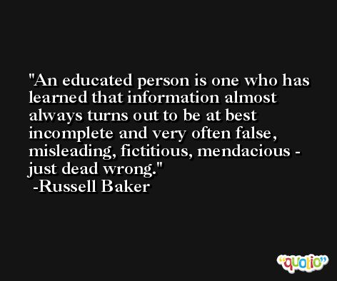 An educated person is one who has learned that information almost always turns out to be at best incomplete and very often false, misleading, fictitious, mendacious - just dead wrong. -Russell Baker