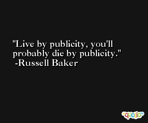 Live by publicity, you'll probably die by publicity. -Russell Baker