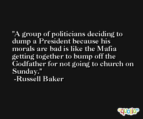 A group of politicians deciding to dump a President because his morals are bad is like the Mafia getting together to bump off the Godfather for not going to church on Sunday. -Russell Baker