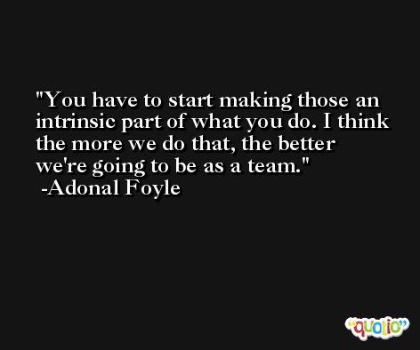 You have to start making those an intrinsic part of what you do. I think the more we do that, the better we're going to be as a team. -Adonal Foyle