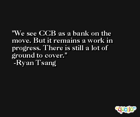We see CCB as a bank on the move. But it remains a work in progress. There is still a lot of ground to cover. -Ryan Tsang