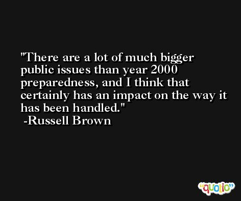 There are a lot of much bigger public issues than year 2000 preparedness, and I think that certainly has an impact on the way it has been handled. -Russell Brown