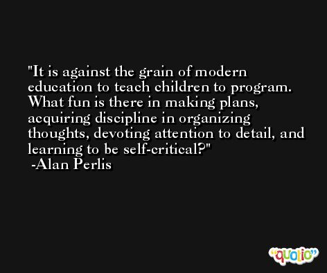 It is against the grain of modern education to teach children to program. What fun is there in making plans, acquiring discipline in organizing thoughts, devoting attention to detail, and learning to be self-critical? -Alan Perlis