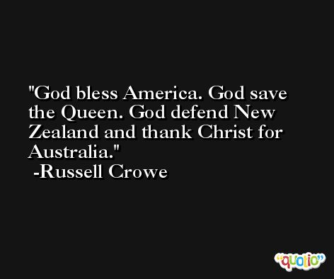 God bless America. God save the Queen. God defend New Zealand and thank Christ for Australia. -Russell Crowe