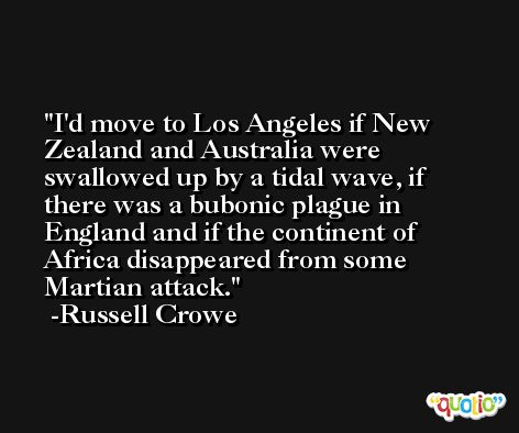 I'd move to Los Angeles if New Zealand and Australia were swallowed up by a tidal wave, if there was a bubonic plague in England and if the continent of Africa disappeared from some Martian attack. -Russell Crowe