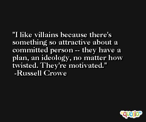I like villains because there's something so attractive about a committed person -- they have a plan, an ideology, no matter how twisted. They're motivated. -Russell Crowe