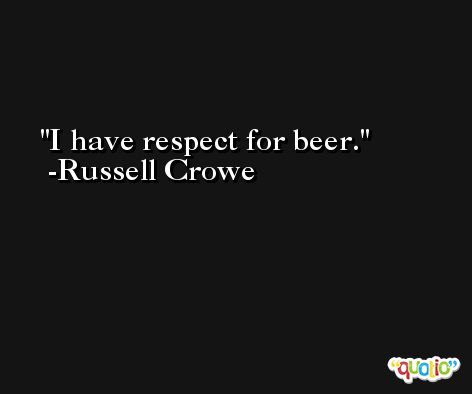 I have respect for beer. -Russell Crowe