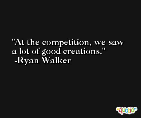 At the competition, we saw a lot of good creations. -Ryan Walker