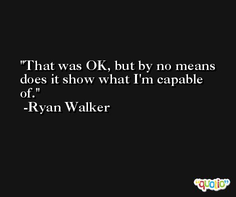 That was OK, but by no means does it show what I'm capable of. -Ryan Walker