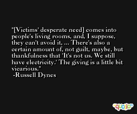 [Victims' desperate need] comes into people's living rooms, and, I suppose, they can't avoid it, ... There's also a certain amount of, not guilt, maybe, but thankfulness that 'It's not us. We still have electricity.' The giving is a little bit vicarious. -Russell Dynes