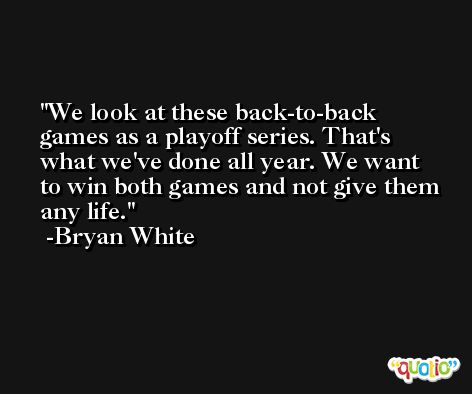 We look at these back-to-back games as a playoff series. That's what we've done all year. We want to win both games and not give them any life. -Bryan White