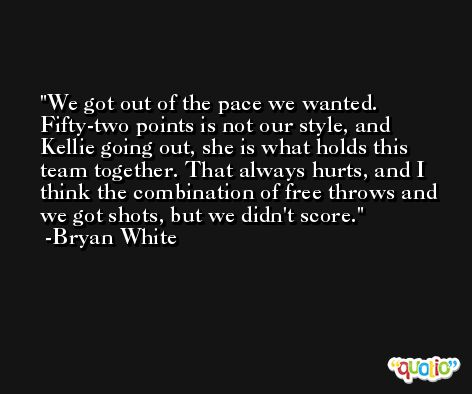 We got out of the pace we wanted. Fifty-two points is not our style, and Kellie going out, she is what holds this team together. That always hurts, and I think the combination of free throws and we got shots, but we didn't score. -Bryan White
