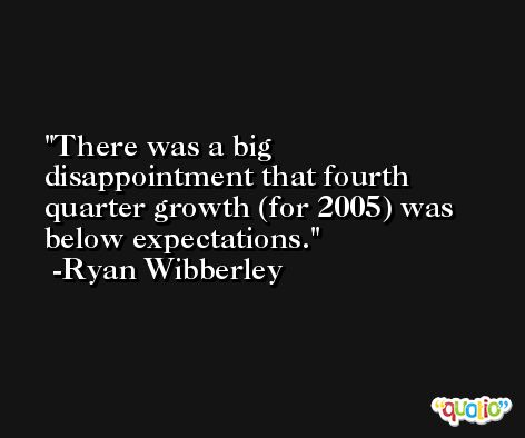 There was a big disappointment that fourth quarter growth (for 2005) was below expectations. -Ryan Wibberley