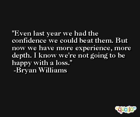 Even last year we had the confidence we could beat them. But now we have more experience, more depth. I know we're not going to be happy with a loss. -Bryan Williams
