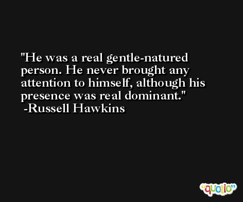 He was a real gentle-natured person. He never brought any attention to himself, although his presence was real dominant. -Russell Hawkins