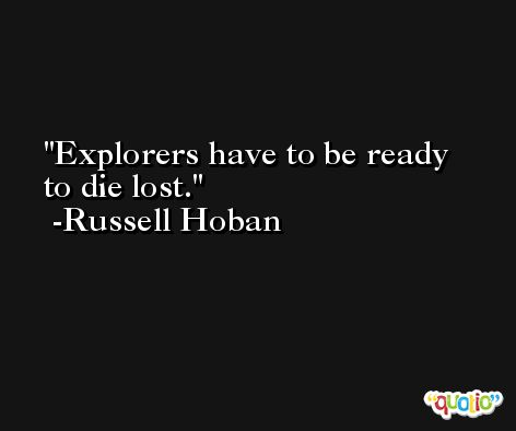 Explorers have to be ready to die lost. -Russell Hoban