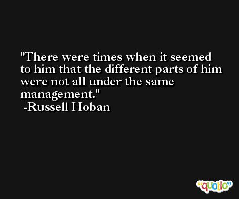There were times when it seemed to him that the different parts of him were not all under the same management. -Russell Hoban