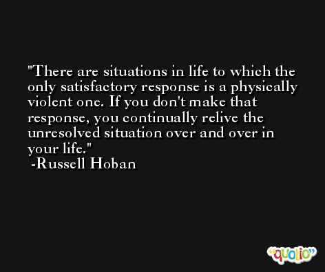There are situations in life to which the only satisfactory response is a physically violent one. If you don't make that response, you continually relive the unresolved situation over and over in your life. -Russell Hoban