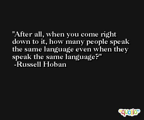 After all, when you come right down to it, how many people speak the same language even when they speak the same language? -Russell Hoban